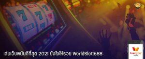 เล่นเว็บพนันดีที่สุด 2021 ยังไงให้รวย WorldSlot1688
